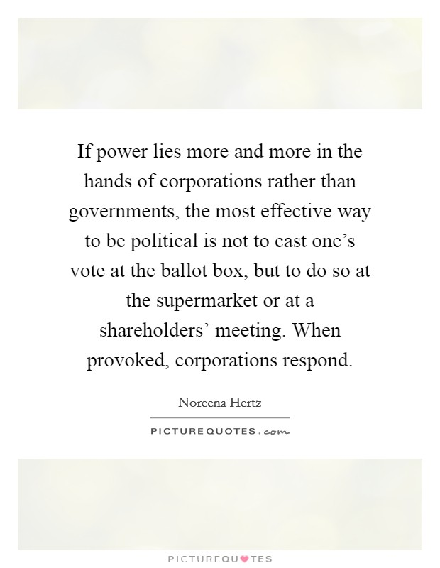 If power lies more and more in the hands of corporations rather than governments, the most effective way to be political is not to cast one's vote at the ballot box, but to do so at the supermarket or at a shareholders' meeting. When provoked, corporations respond Picture Quote #1