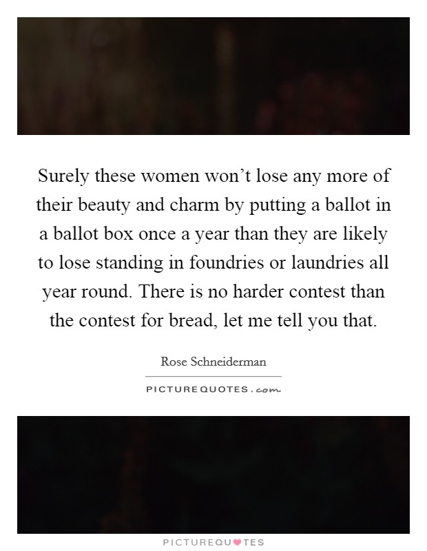 Surely these women won't lose any more of their beauty and charm by putting a ballot in a ballot box once a year than they are likely to lose standing in foundries or laundries all year round. There is no harder contest than the contest for bread, let me tell you that Picture Quote #1