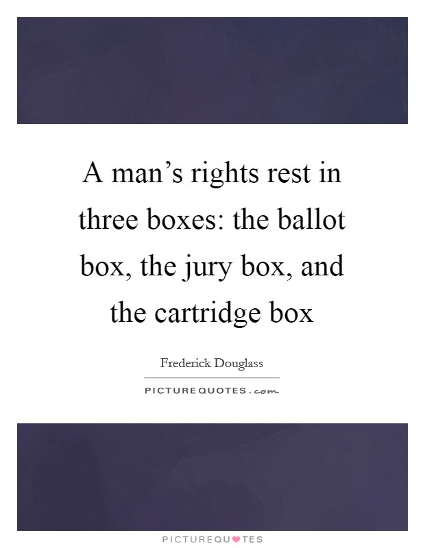 A man's rights rest in three boxes: the ballot box, the jury box, and the cartridge box Picture Quote #1