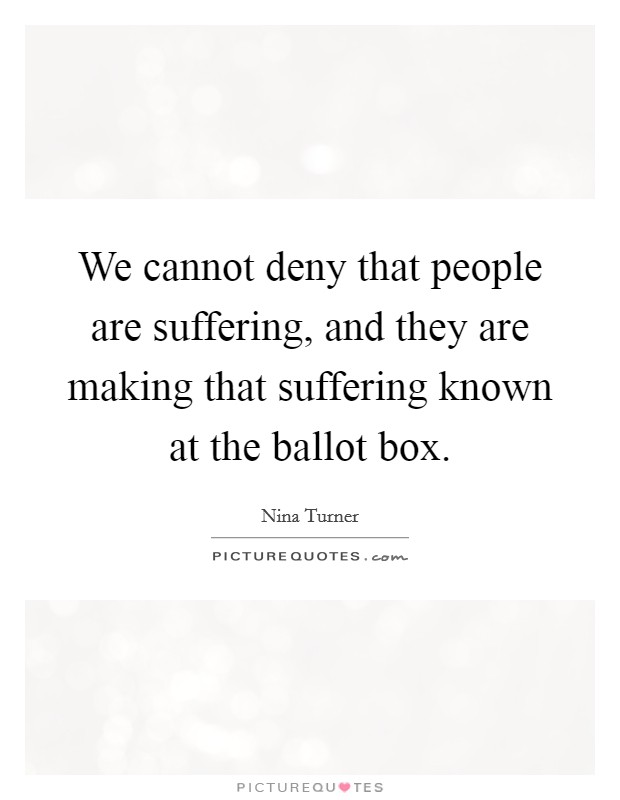 We cannot deny that people are suffering, and they are making that suffering known at the ballot box Picture Quote #1