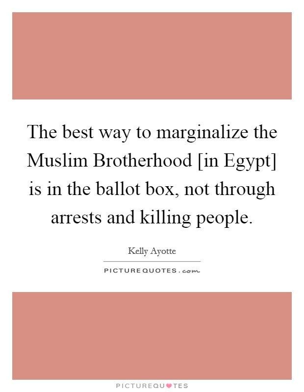 The best way to marginalize the Muslim Brotherhood [in Egypt] is in the ballot box, not through arrests and killing people Picture Quote #1