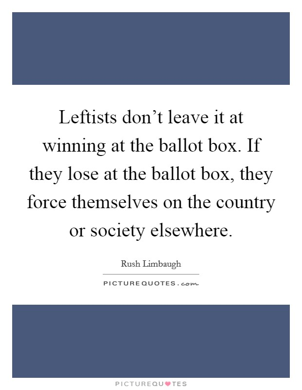 Leftists don't leave it at winning at the ballot box. If they lose at the ballot box, they force themselves on the country or society elsewhere Picture Quote #1