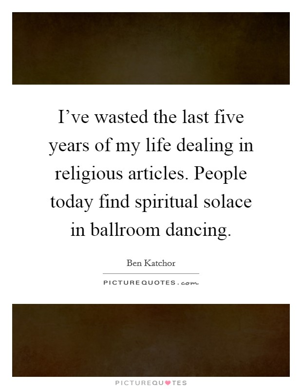 I've wasted the last five years of my life dealing in religious articles. People today find spiritual solace in ballroom dancing Picture Quote #1