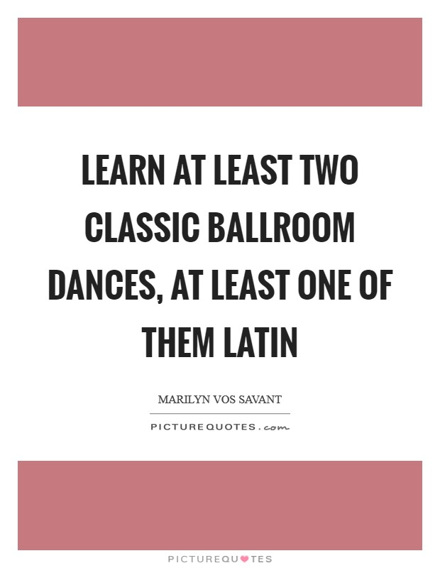 Learn at least two classic ballroom dances, at least one of them Latin Picture Quote #1