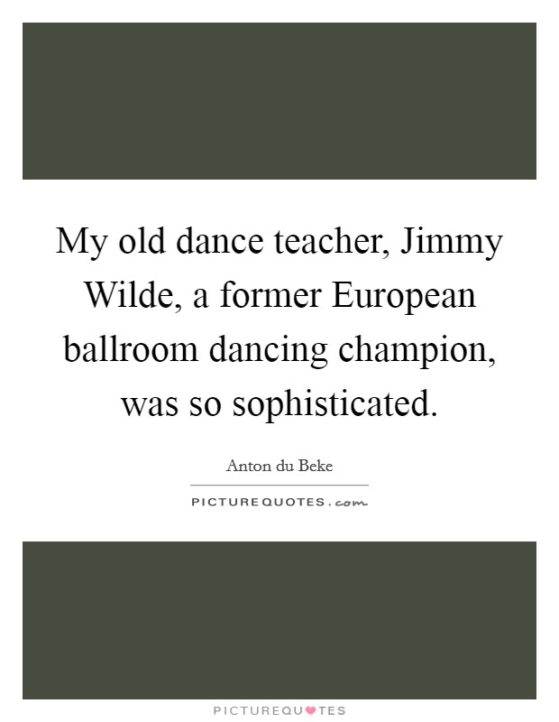 My old dance teacher, Jimmy Wilde, a former European ballroom dancing champion, was so sophisticated Picture Quote #1