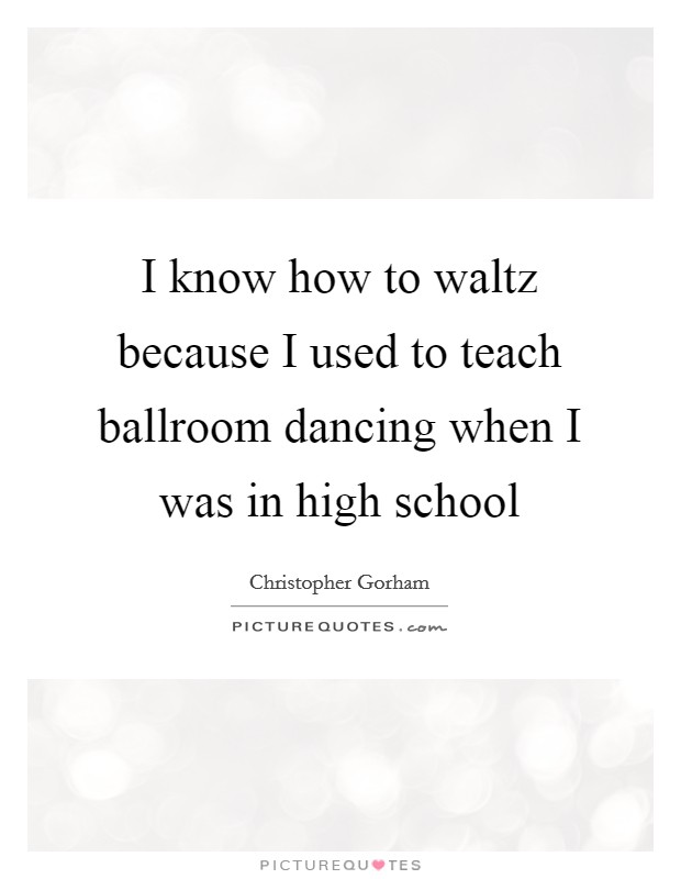 I know how to waltz because I used to teach ballroom dancing when I was in high school Picture Quote #1