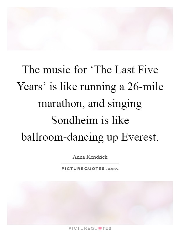 The music for 'The Last Five Years' is like running a 26-mile marathon, and singing Sondheim is like ballroom-dancing up Everest. Picture Quote #1