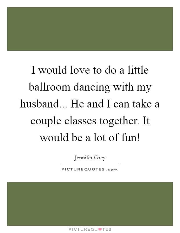 I would love to do a little ballroom dancing with my husband... He and I can take a couple classes together. It would be a lot of fun! Picture Quote #1