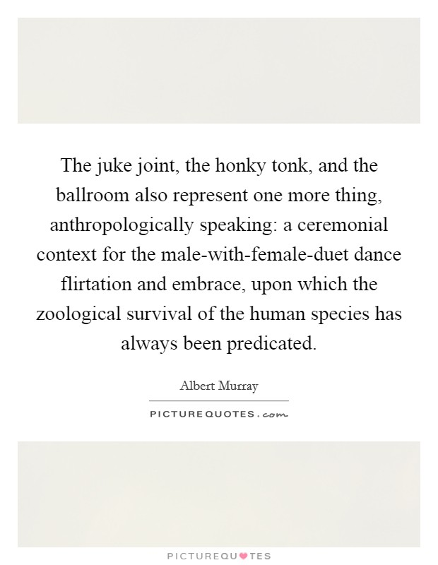 The juke joint, the honky tonk, and the ballroom also represent one more thing, anthropologically speaking: a ceremonial context for the male-with-female-duet dance flirtation and embrace, upon which the zoological survival of the human species has always been predicated Picture Quote #1