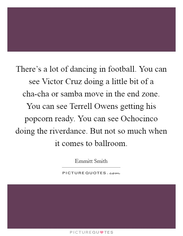 There's a lot of dancing in football. You can see Victor Cruz doing a little bit of a cha-cha or samba move in the end zone. You can see Terrell Owens getting his popcorn ready. You can see Ochocinco doing the riverdance. But not so much when it comes to ballroom Picture Quote #1