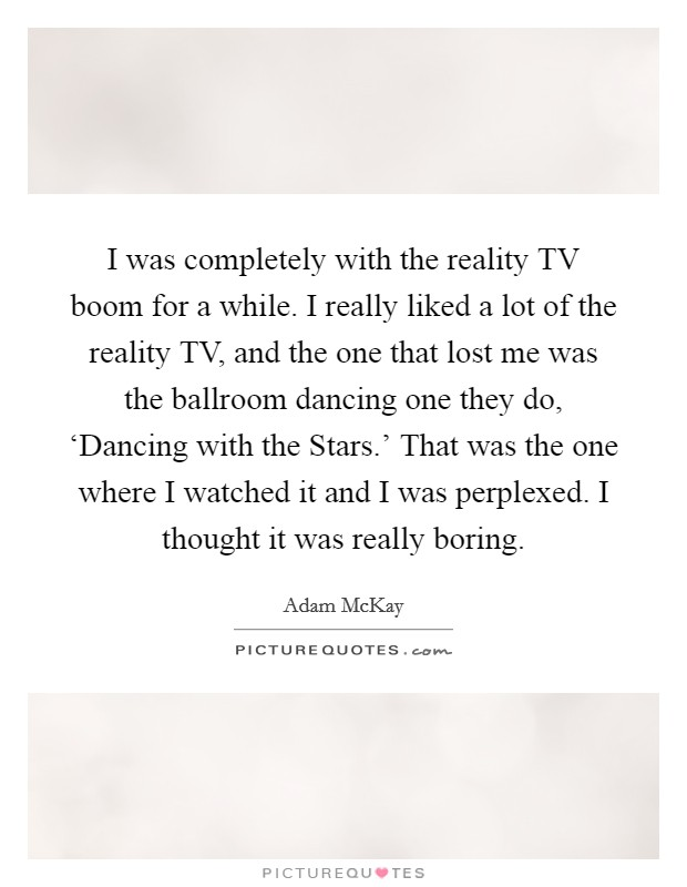 I was completely with the reality TV boom for a while. I really liked a lot of the reality TV, and the one that lost me was the ballroom dancing one they do, 'Dancing with the Stars.' That was the one where I watched it and I was perplexed. I thought it was really boring Picture Quote #1