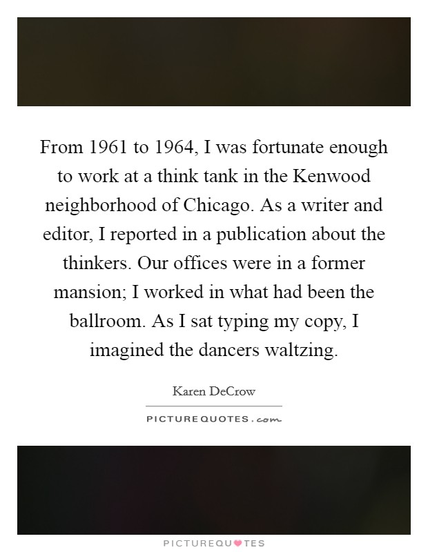 From 1961 to 1964, I was fortunate enough to work at a think tank in the Kenwood neighborhood of Chicago. As a writer and editor, I reported in a publication about the thinkers. Our offices were in a former mansion; I worked in what had been the ballroom. As I sat typing my copy, I imagined the dancers waltzing Picture Quote #1