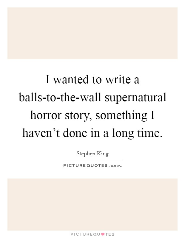 I wanted to write a balls-to-the-wall supernatural horror story, something I haven't done in a long time Picture Quote #1