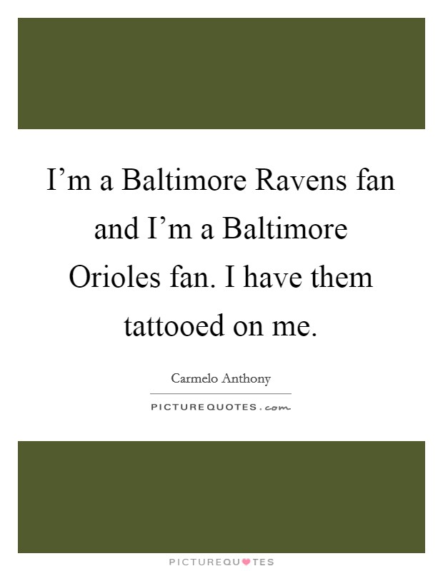 I'm a Baltimore Ravens fan and I'm a Baltimore Orioles fan. I have them tattooed on me Picture Quote #1