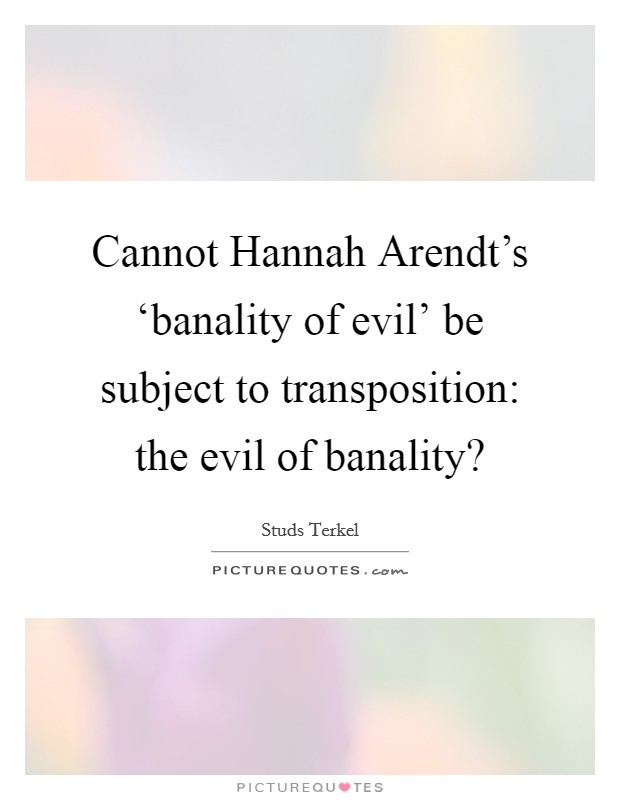 Cannot Hannah Arendt's 'banality of evil' be subject to transposition: the evil of banality? Picture Quote #1