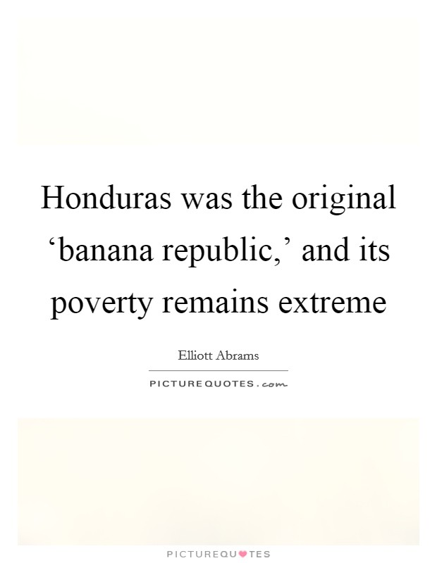 Honduras was the original 'banana republic,' and its poverty remains extreme Picture Quote #1