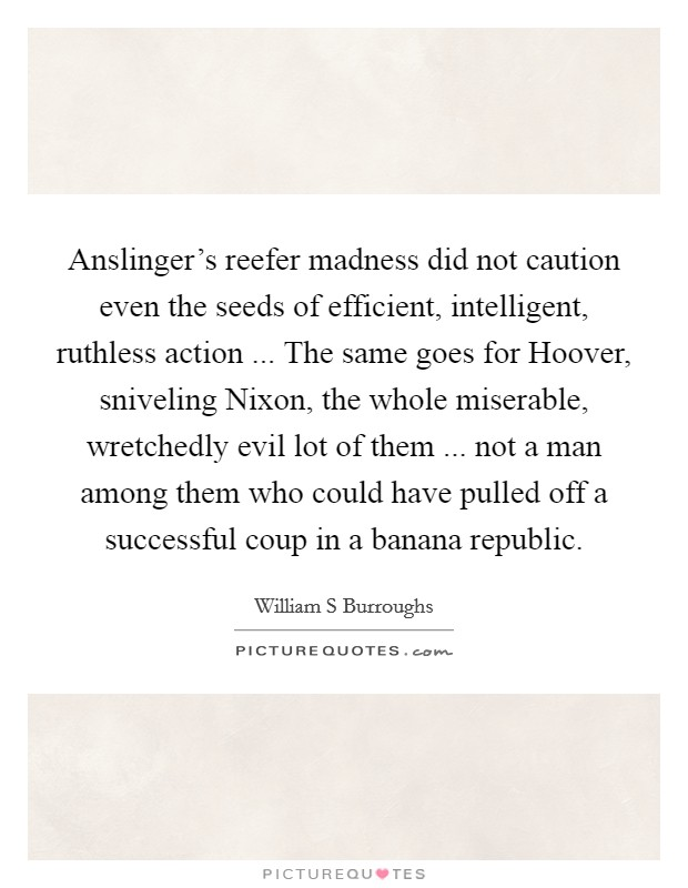 Anslinger's reefer madness did not caution even the seeds of efficient, intelligent, ruthless action ... The same goes for Hoover, sniveling Nixon, the whole miserable, wretchedly evil lot of them ... not a man among them who could have pulled off a successful coup in a banana republic Picture Quote #1