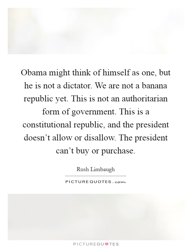 Obama might think of himself as one, but he is not a dictator. We are not a banana republic yet. This is not an authoritarian form of government. This is a constitutional republic, and the president doesn't allow or disallow. The president can't buy or purchase Picture Quote #1