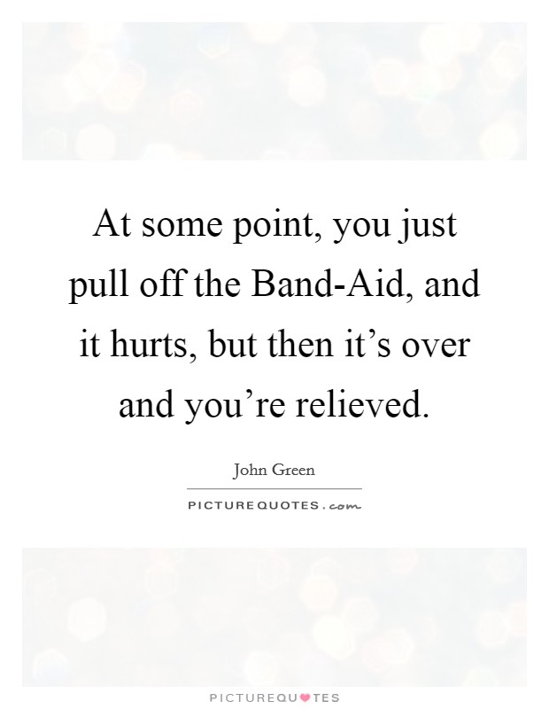 At some point, you just pull off the Band-Aid, and it hurts, but then it's over and you're relieved Picture Quote #1