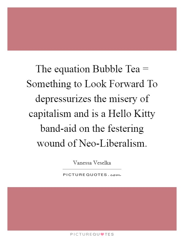 The equation Bubble Tea = Something to Look Forward To depressurizes the misery of capitalism and is a Hello Kitty band-aid on the festering wound of Neo-Liberalism Picture Quote #1