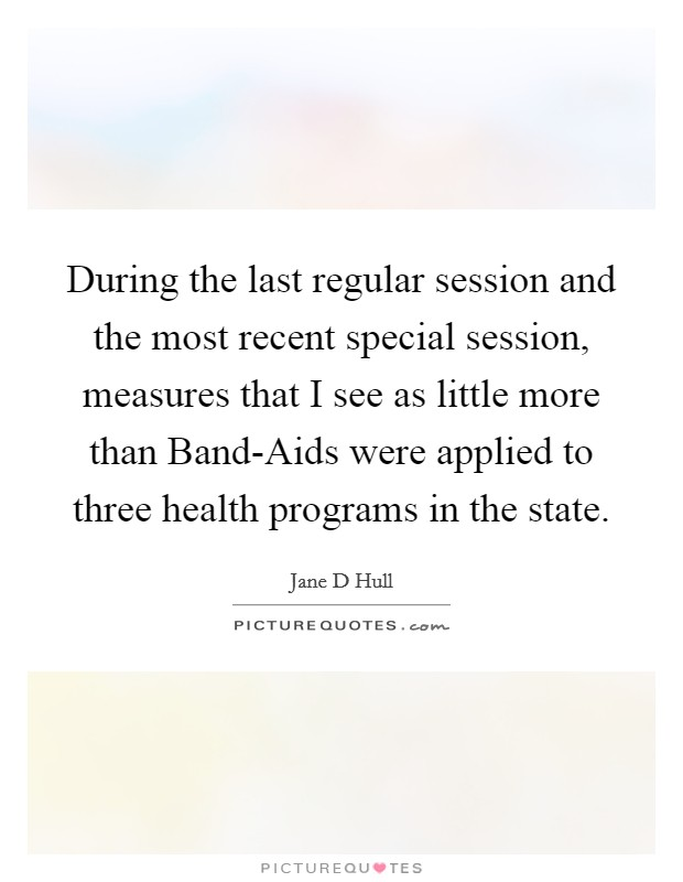 During the last regular session and the most recent special session, measures that I see as little more than Band-Aids were applied to three health programs in the state Picture Quote #1