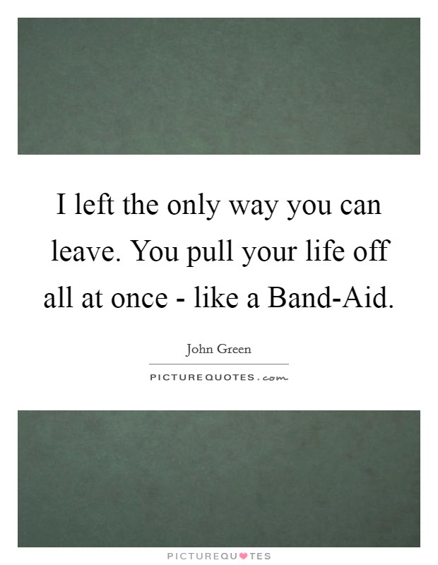I left the only way you can leave. You pull your life off all at once - like a Band-Aid Picture Quote #1