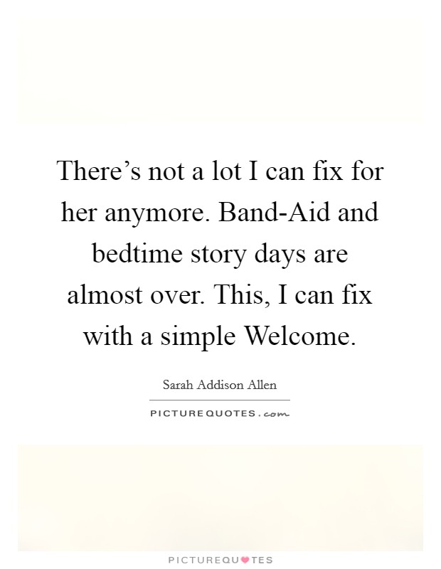 There's not a lot I can fix for her anymore. Band-Aid and bedtime story days are almost over. This, I can fix with a simple Welcome Picture Quote #1