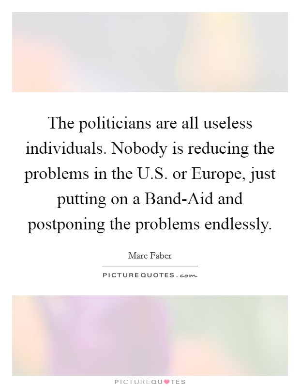 The politicians are all useless individuals. Nobody is reducing the problems in the U.S. or Europe, just putting on a Band-Aid and postponing the problems endlessly Picture Quote #1