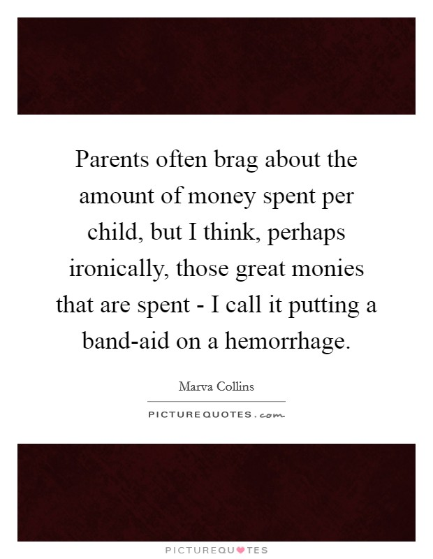 Parents often brag about the amount of money spent per child, but I think, perhaps ironically, those great monies that are spent - I call it putting a band-aid on a hemorrhage Picture Quote #1