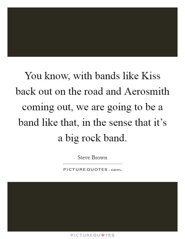 You know, with bands like Kiss back out on the road and Aerosmith coming out, we are going to be a band like that, in the sense that it's a big rock band Picture Quote #1