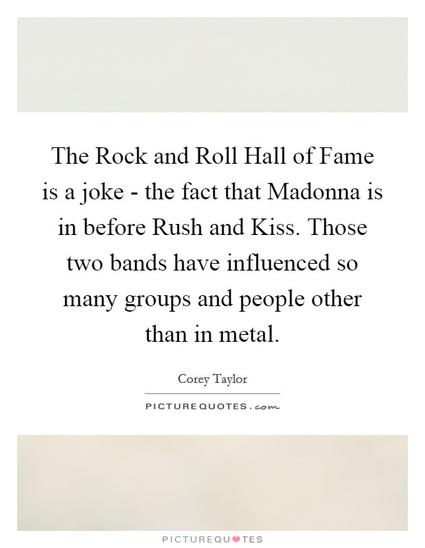 The Rock and Roll Hall of Fame is a joke - the fact that Madonna is in before Rush and Kiss. Those two bands have influenced so many groups and people other than in metal Picture Quote #1