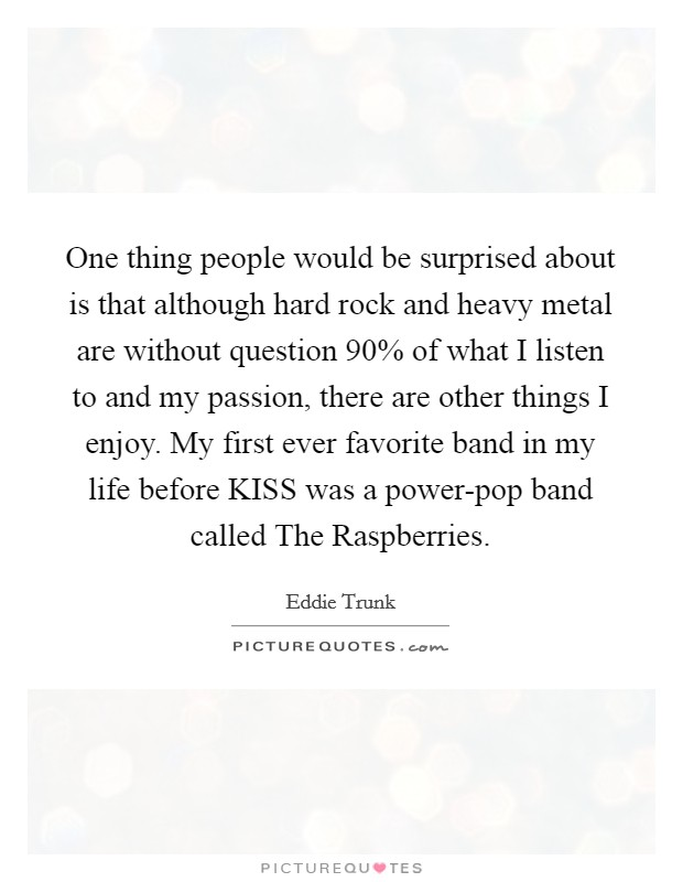 One thing people would be surprised about is that although hard rock and heavy metal are without question 90% of what I listen to and my passion, there are other things I enjoy. My first ever favorite band in my life before KISS was a power-pop band called The Raspberries Picture Quote #1