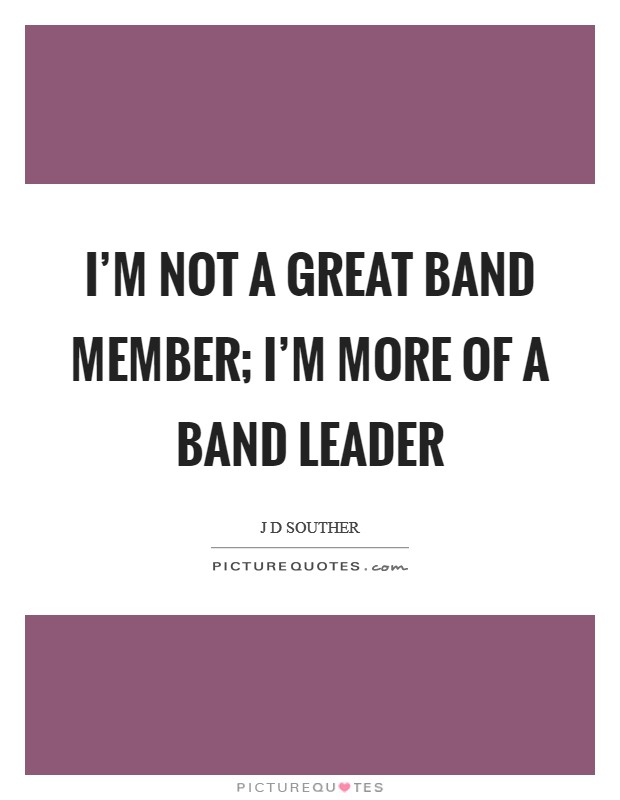 I'm not a great band member; I'm more of a band leader Picture Quote #1