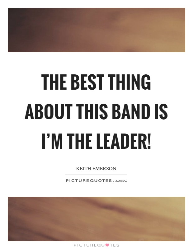 The best thing about this band is I'm the leader! Picture Quote #1