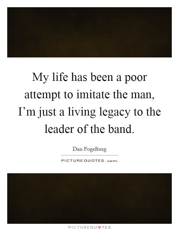 My life has been a poor attempt to imitate the man, I'm just a living legacy to the leader of the band Picture Quote #1
