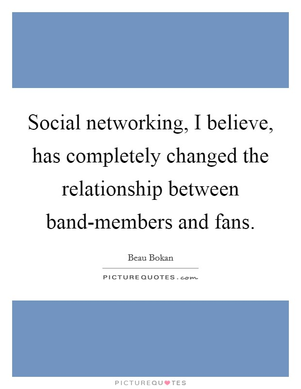 Social networking, I believe, has completely changed the relationship between band-members and fans Picture Quote #1