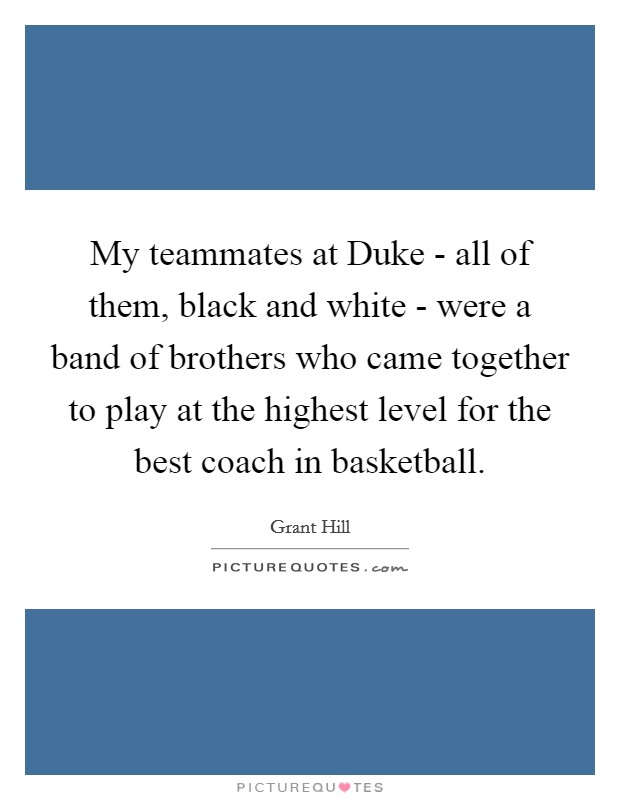 My teammates at Duke - all of them, black and white - were a band of brothers who came together to play at the highest level for the best coach in basketball Picture Quote #1