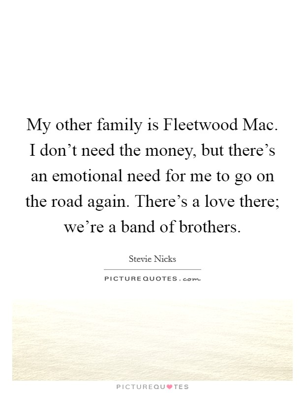 My other family is Fleetwood Mac. I don't need the money, but there's an emotional need for me to go on the road again. There's a love there; we're a band of brothers Picture Quote #1