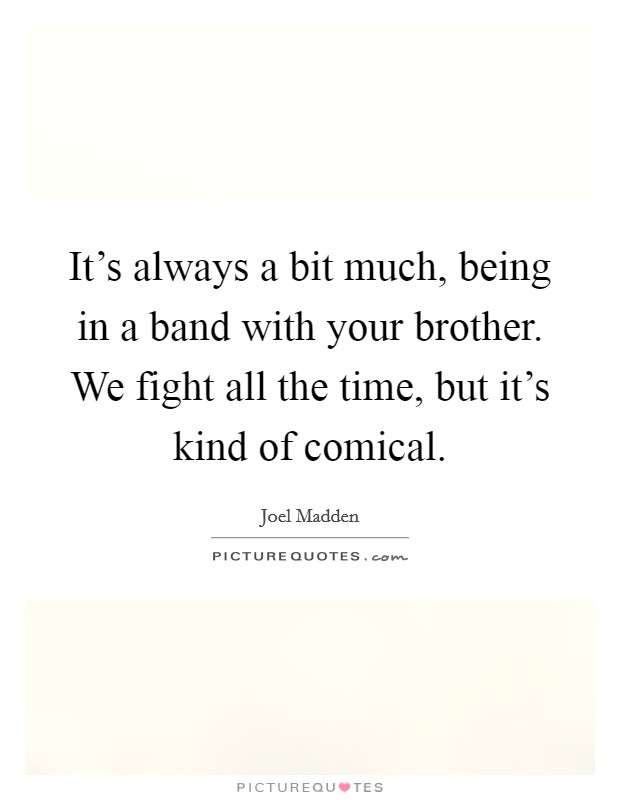 It's always a bit much, being in a band with your brother. We fight all the time, but it's kind of comical Picture Quote #1