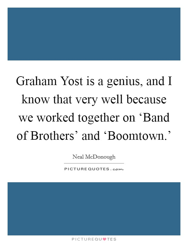Graham Yost is a genius, and I know that very well because we worked together on 'Band of Brothers' and 'Boomtown.' Picture Quote #1