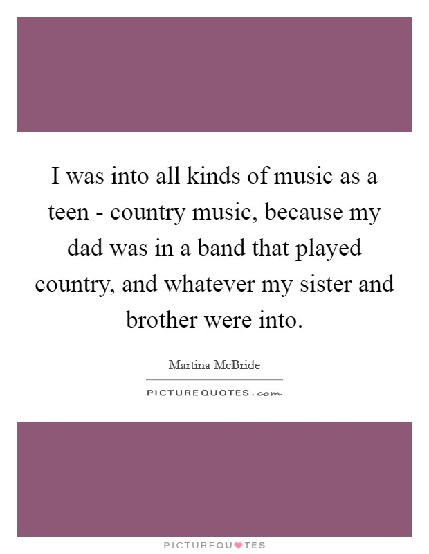 I was into all kinds of music as a teen - country music, because my dad was in a band that played country, and whatever my sister and brother were into Picture Quote #1