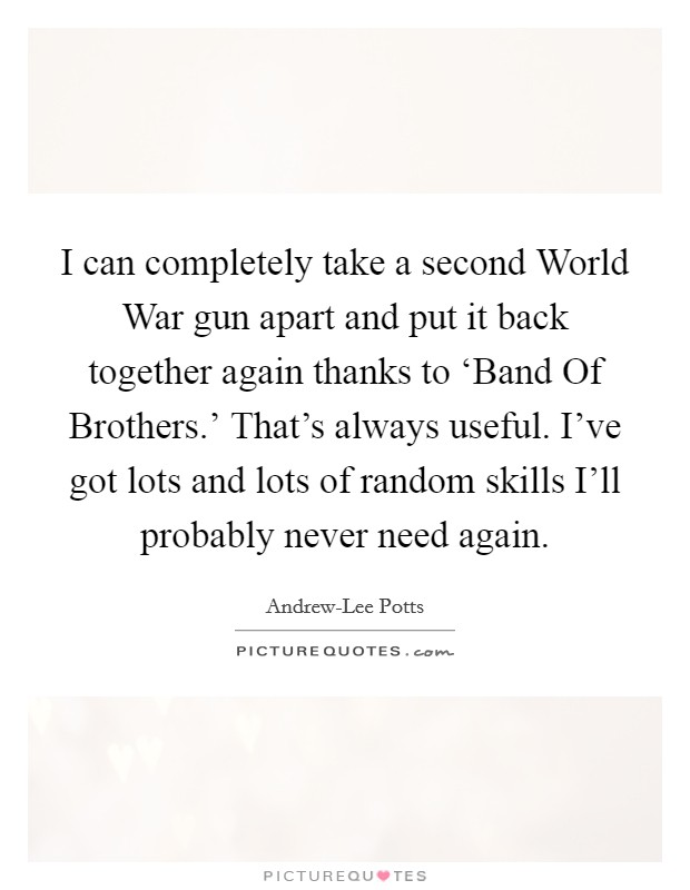 I can completely take a second World War gun apart and put it back together again thanks to 'Band Of Brothers.' That's always useful. I've got lots and lots of random skills I'll probably never need again Picture Quote #1