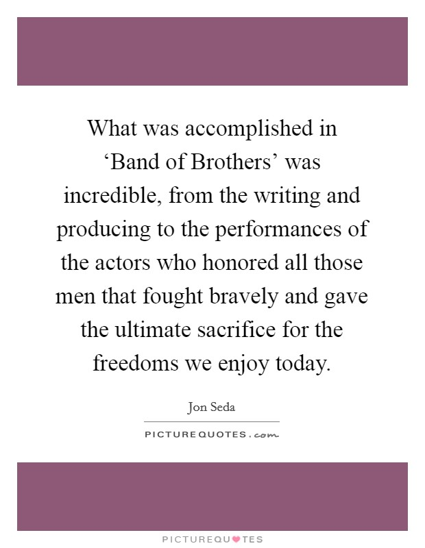 What was accomplished in 'Band of Brothers' was incredible, from the writing and producing to the performances of the actors who honored all those men that fought bravely and gave the ultimate sacrifice for the freedoms we enjoy today Picture Quote #1