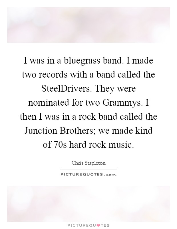 I was in a bluegrass band. I made two records with a band called the SteelDrivers. They were nominated for two Grammys. I then I was in a rock band called the Junction Brothers; we made kind of  70s hard rock music Picture Quote #1