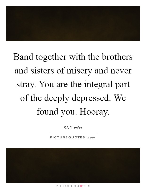 Band together with the brothers and sisters of misery and never stray. You are the integral part of the deeply depressed. We found you. Hooray Picture Quote #1