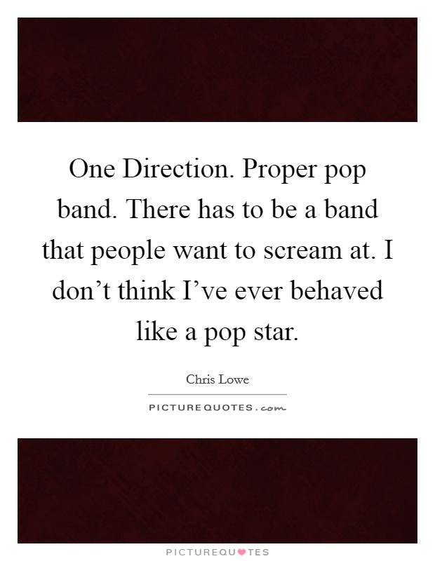 One Direction. Proper pop band. There has to be a band that people want to scream at. I don't think I've ever behaved like a pop star Picture Quote #1