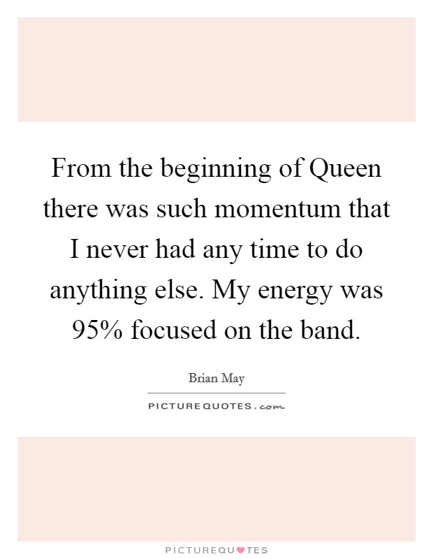 From the beginning of Queen there was such momentum that I never had any time to do anything else. My energy was 95% focused on the band Picture Quote #1