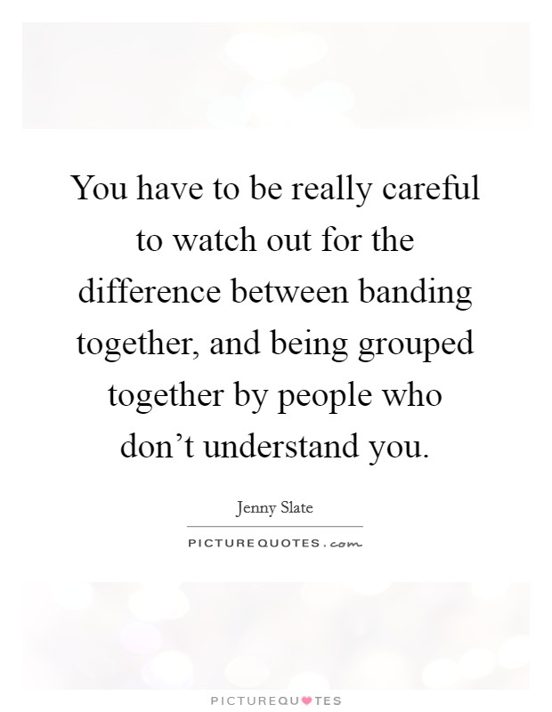 You have to be really careful to watch out for the difference between banding together, and being grouped together by people who don't understand you Picture Quote #1