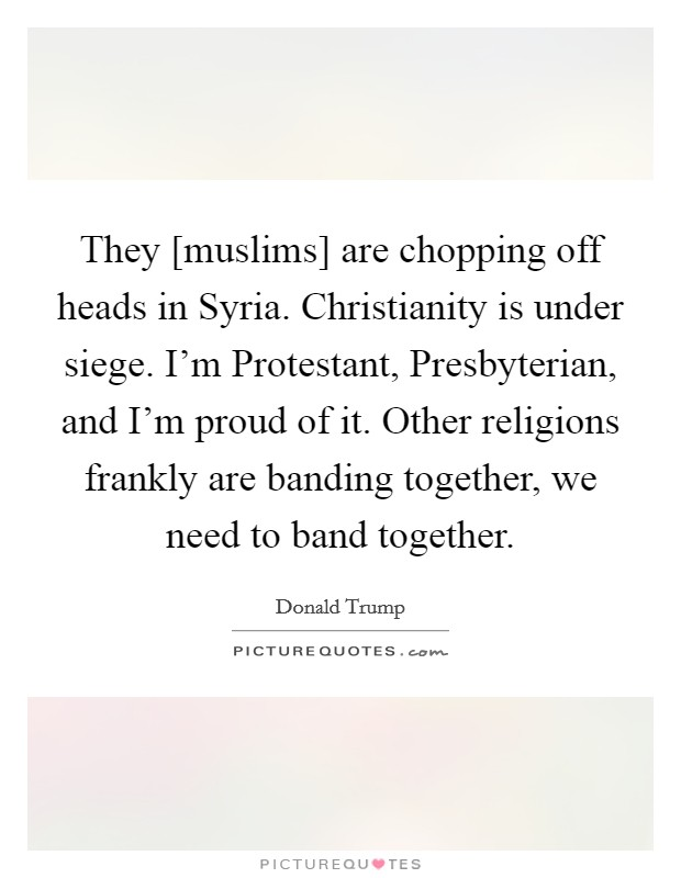 They [muslims] are chopping off heads in Syria. Christianity is under siege. I'm Protestant, Presbyterian, and I'm proud of it. Other religions frankly are banding together, we need to band together Picture Quote #1