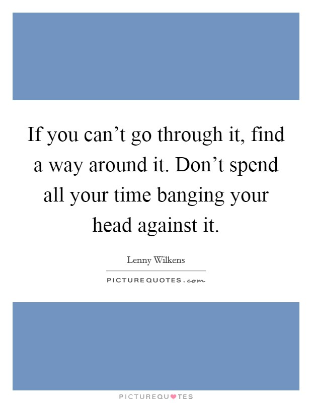 If you can't go through it, find a way around it. Don't spend all your time banging your head against it Picture Quote #1